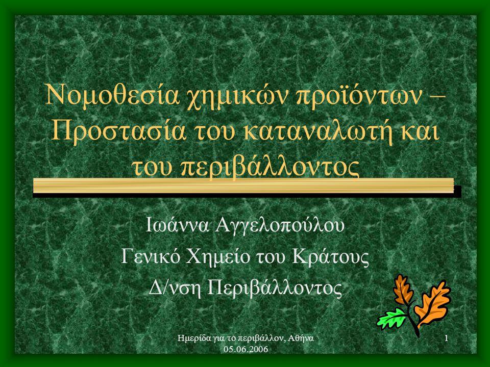 Ημερίδα για το περιβάλλον, Αθήνα 05.06.2006 1 Νομοθεσία χημικών προϊόντων – Προστασία του καταναλωτή και του περιβάλλοντος Ιωάννα Αγγελοπούλου Γενικό Χημείο του Κράτους Δ/νση Περιβάλλοντος