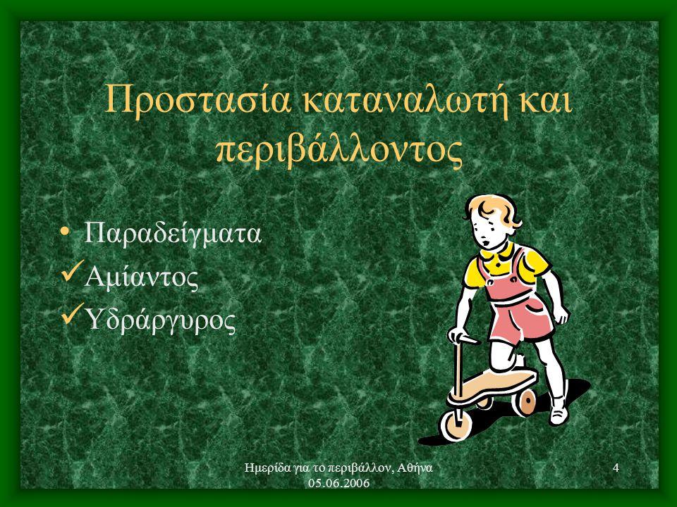 Ημερίδα για το περιβάλλον, Αθήνα 05.06.2006 4 Προστασία καταναλωτή και περιβάλλοντος Παραδείγματα Αμίαντος Υδράργυρος