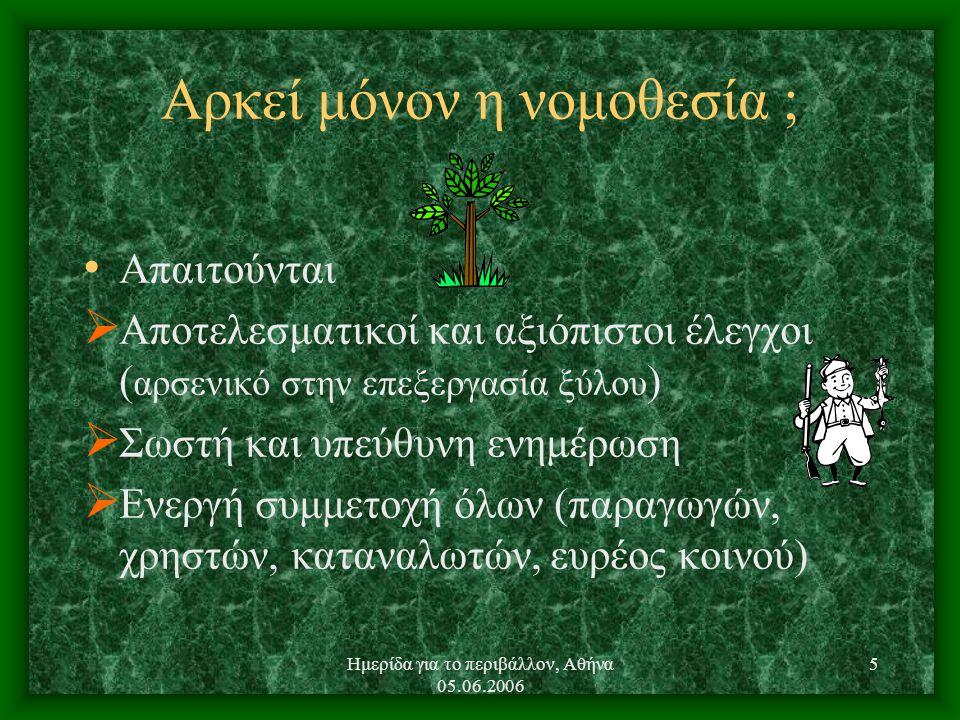 Ημερίδα για το περιβάλλον, Αθήνα 05.06.2006 5 Αρκεί μόνον η νομοθεσία ; Απαιτούνται  Αποτελεσματικοί και αξιόπιστοι έλεγχοι ( αρσενικό στην επεξεργασία ξύλου )  Σωστή και υπεύθυνη ενημέρωση  Ενεργή συμμετοχή όλων (παραγωγών, χρηστών, καταναλωτών, ευρέος κοινού)