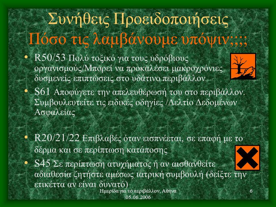 Ημερίδα για το περιβάλλον, Αθήνα 05.06.2006 6 Συνήθεις Προειδοποιήσεις Πόσο τις λαμβάνουμε υπόψιν;;;; R50/53 Πολύ τοξικό για τους υδρόβιους οργανισμούς/Μπορεί να προκαλέσει μακροχρόνιες δυσμενείς επιπτώσεις στο υδάτινο περιβάλλον S61 Αποφύγετε την απελευθέρωσή του στο περιβάλλον.