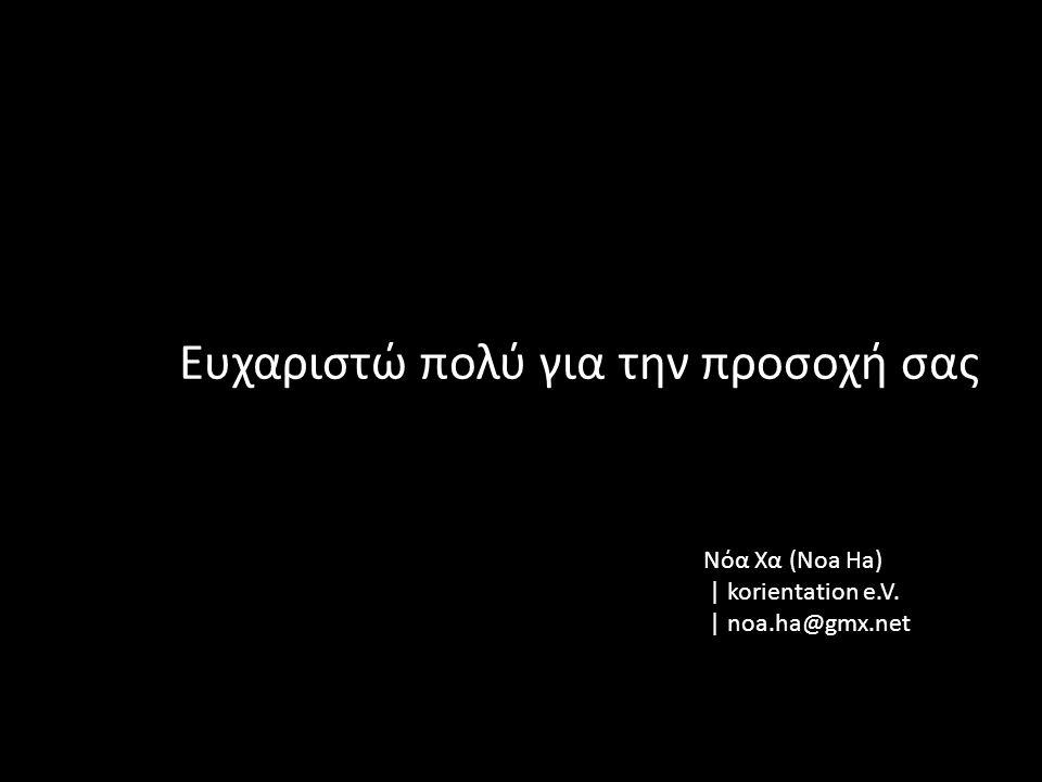 Νόα Χα (Noa Ha) | korientation e.V. | noa.ha@gmx.net Ευχαριστώ πολύ για την προσοχή σας
