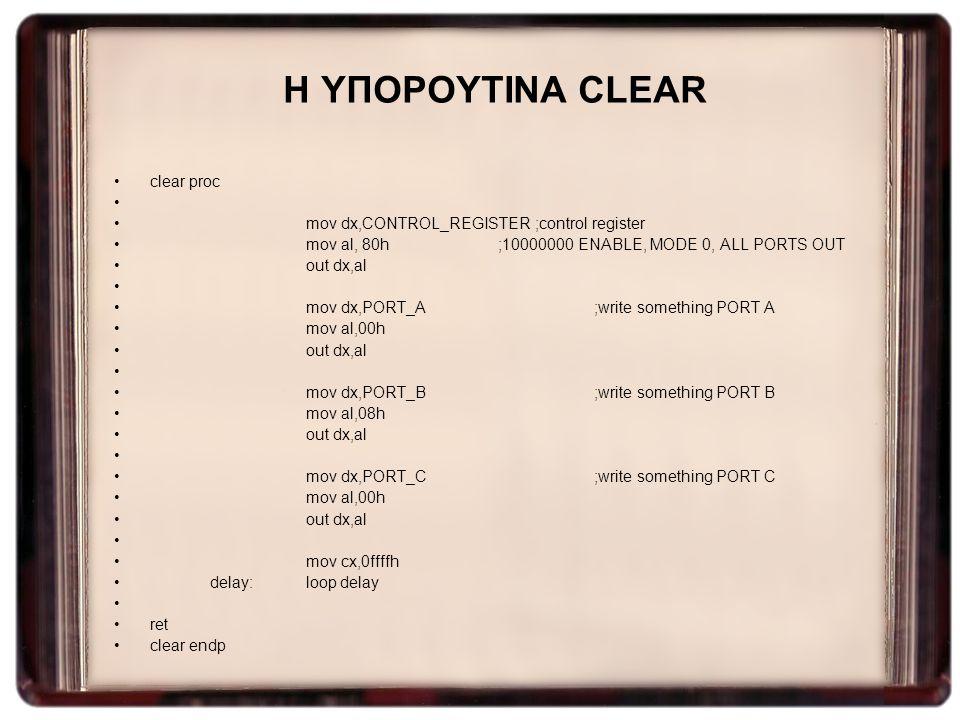 Η ΥΠΟΡΟΥΤΙΝΑ CLEAR clear proc mov dx,CONTROL_REGISTER ;control register mov al, 80h;10000000 ENABLE, MODE 0, ALL PORTS OUT out dx,al mov dx,PORT_A ;wr