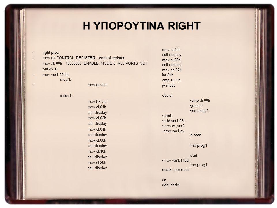 Η ΥΠΟΡΟΥΤΙΝΑ RIGHT right proc mov dx,CONTROL_REGISTER ;control register mov al, 80h 10000000 ENABLE, MODE 0, ALL PORTS OUT out dx,al mov var1,1100h pr