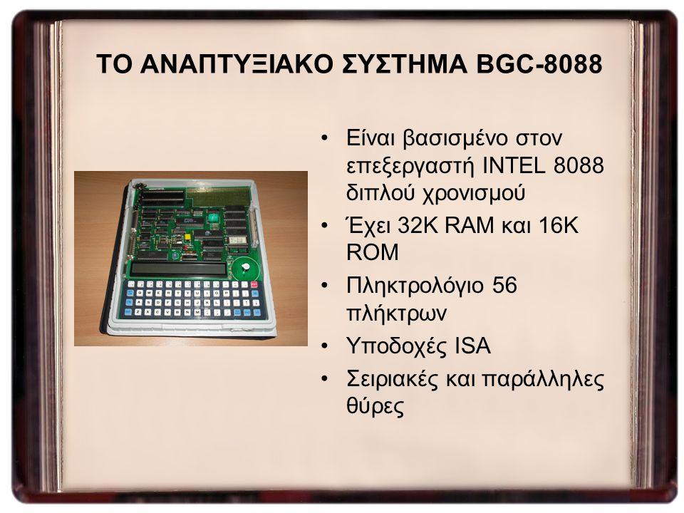 ΤΟ ΑΝΑΠΤΥΞΙΑΚΟ ΣΥΣΤΗΜΑ BGC-8088 Είναι βασισμένο στον επεξεργαστή INTEL 8088 διπλού χρονισμού Έχει 32K RAM και 16K ROM Πληκτρολόγιο 56 πλήκτρων Υποδοχέ