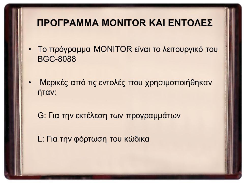ΠΡΟΓΡΑΜΜΑ MONITOR ΚΑΙ ΕΝΤΟΛΕΣ Το πρόγραμμα MONITOR είναι το λειτουργικό του BGC-8088 Μερικές από τις εντολές που χρησιμοποιήθηκαν ήταν: G: Για την εκτ