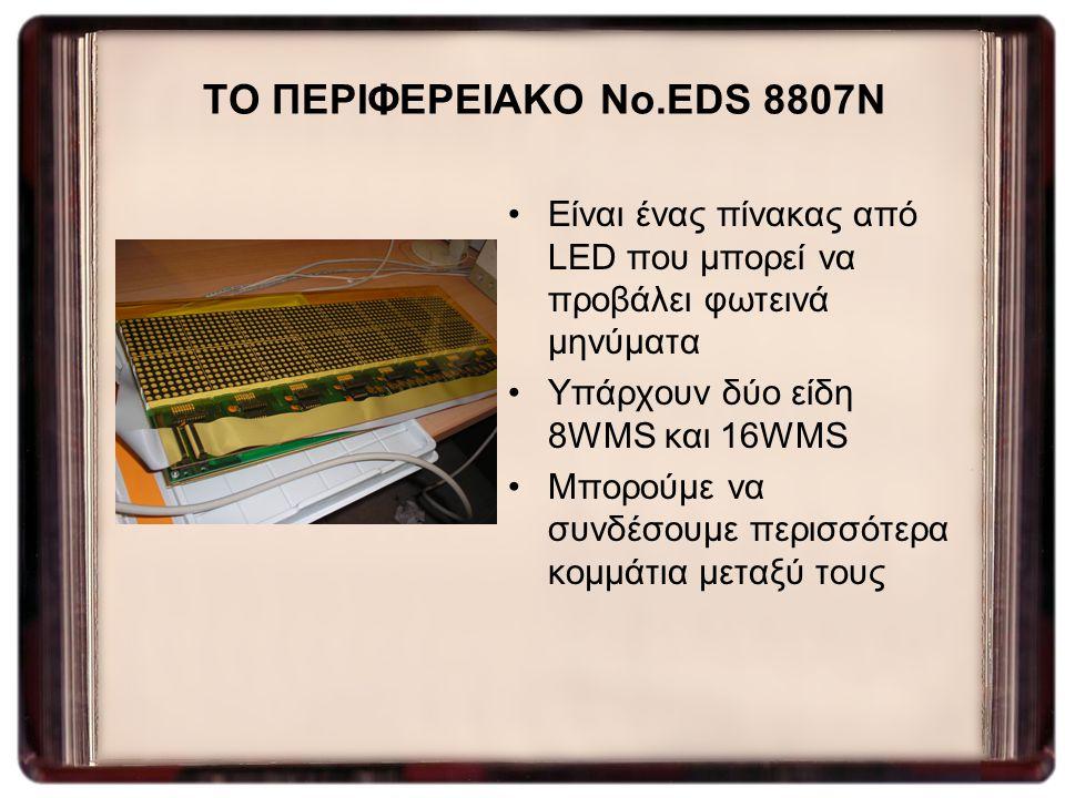 ΤΟ ΠΕΡΙΦΕΡΕΙΑΚΟ No.EDS 8807N Είναι ένας πίνακας από LED που μπορεί να προβάλει φωτεινά μηνύματα Υπάρχουν δύο είδη 8WMS και 16WMS Μπορούμε να συνδέσουμ