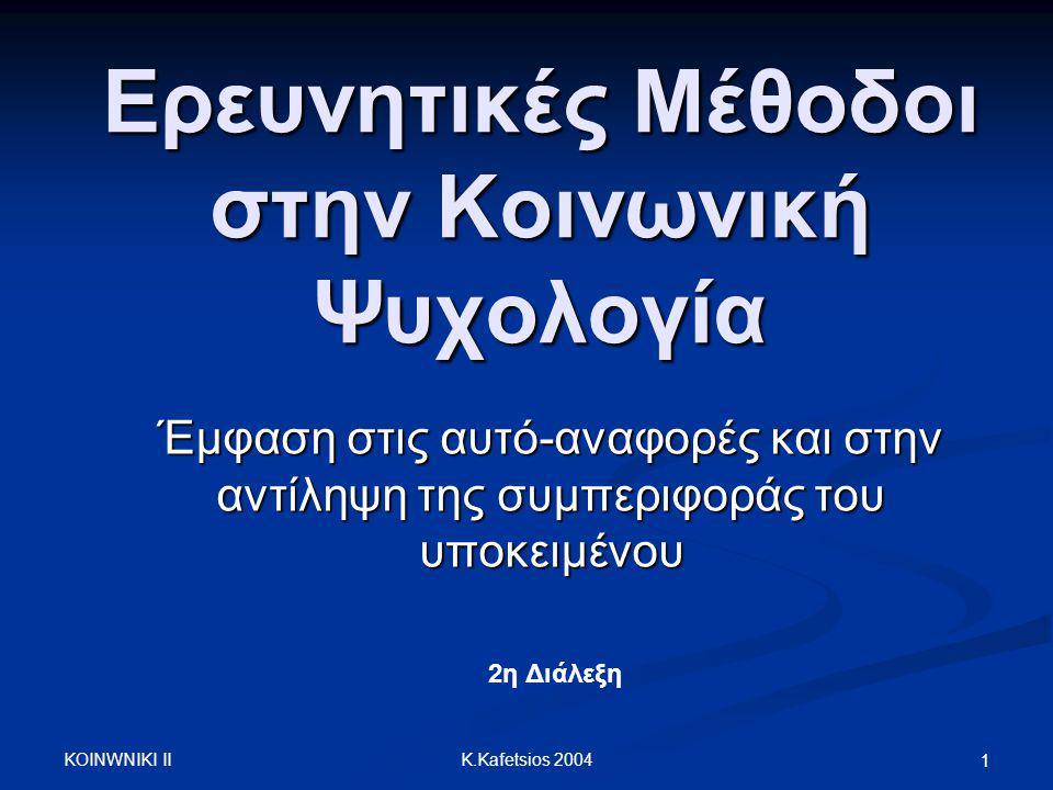 K.Kafetsios 2004 Τι θα καλύψει το μάθημα Γιατί κάνουμε έρευνα; Γιατί κάνουμε έρευνα; Θεωρία και μέθοδος στην Κοινωνική Ψυχολογία Θεωρία και μέθοδος στην Κοινωνική Ψυχολογία Ερευνητικά σχέδια Ερευνητικά σχέδια Ανασκόπηση ερευνητικών σχεδίων που χρησιμοποιούνται στην ΚΨ έρευνα Ανασκόπηση ερευνητικών σχεδίων που χρησιμοποιούνται στην ΚΨ έρευνα Ποια η σημασία της μεθόδου αυτό-αναφοράς Ποια η σημασία της μεθόδου αυτό-αναφοράς Γνωρίζουν τα άτομα τα αίτια της συμπεριφοράς τους; Γνωρίζουν τα άτομα τα αίτια της συμπεριφοράς τους;