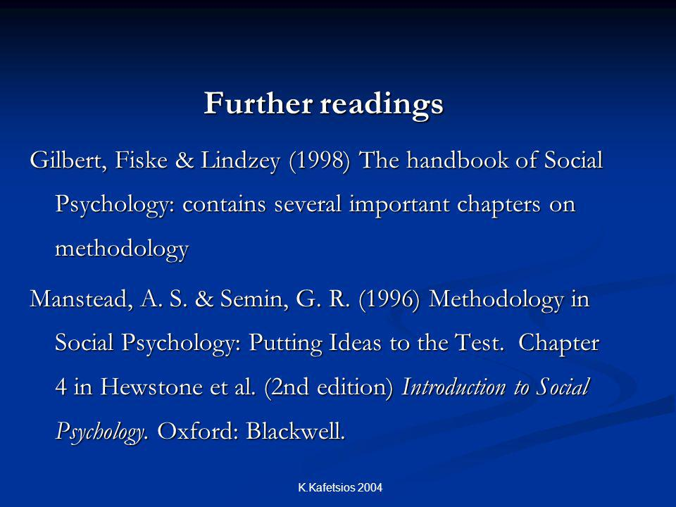 K.Kafetsios 2004 Further readings Gilbert, Fiske & Lindzey (1998) The handbook of Social Psychology: contains several important chapters on methodology Manstead, A.