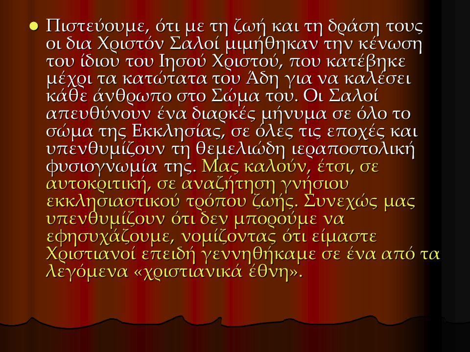 Πιστεύουμε, ότι με τη ζωή και τη δράση τους οι δια Χριστόν Σαλοί μιμήθηκαν την κένωση του ίδιου του Ιησού Χριστού, που κατέβηκε μέχρι τα κατώτατα του