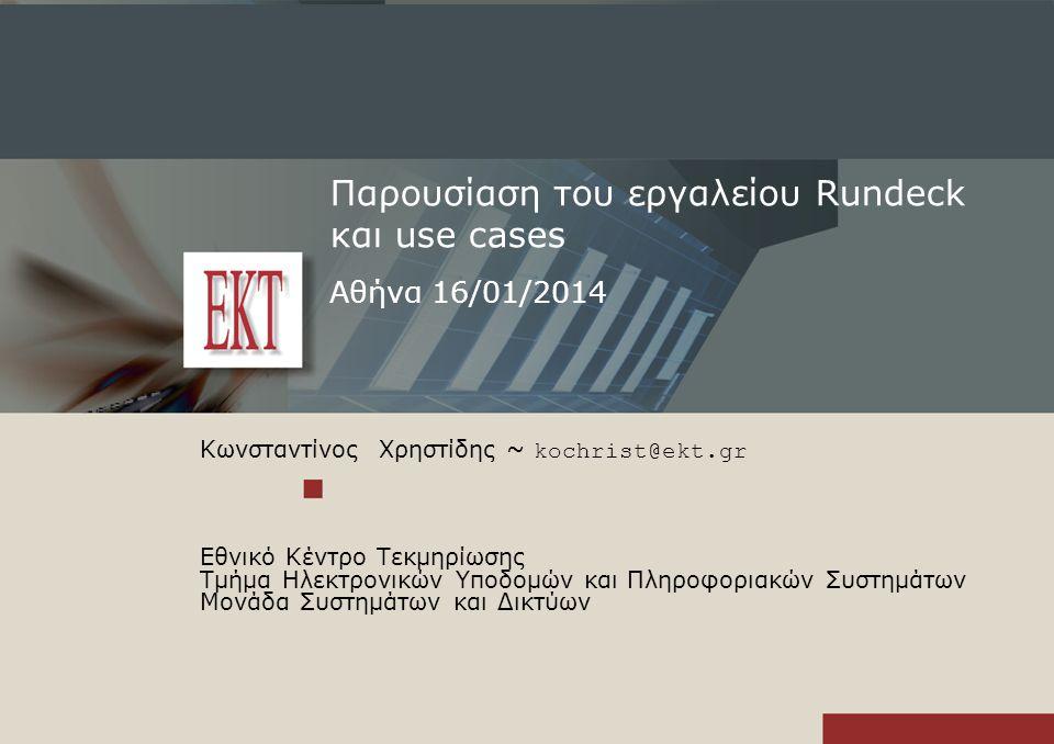 Παρουσίαση του εργαλείου Rundeck και use cases Αθήνα 16/01/2014 Κωνσταντίνος Χρηστίδης ~ kochrist@ekt.gr Εθνικό Κέντρο Τεκμηρίωσης Τμήμα Ηλεκτρονικών