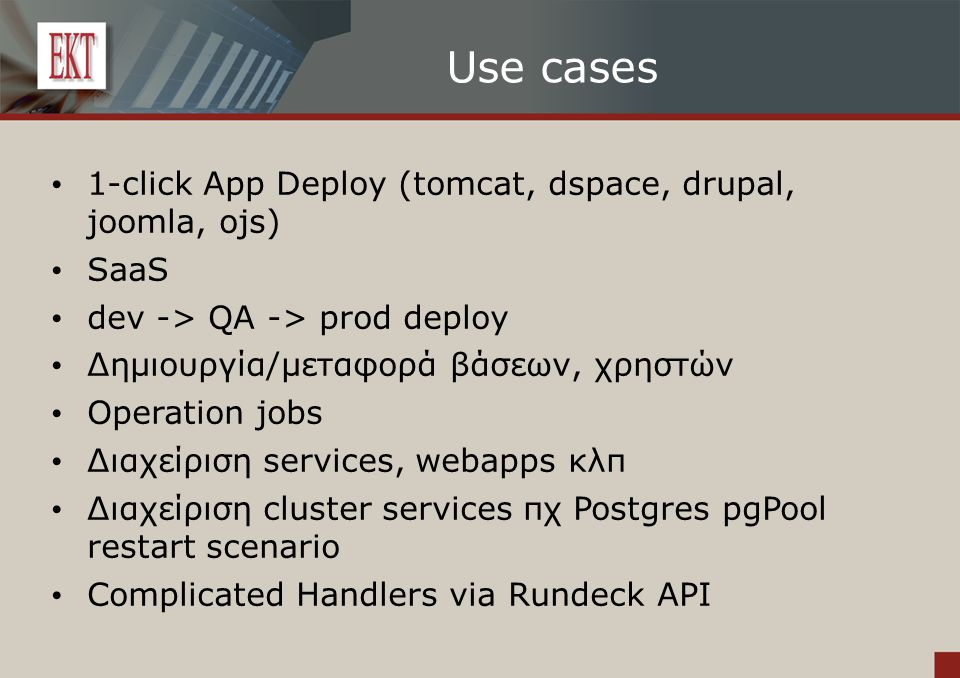 Use cases 1-click App Deploy (tomcat, dspace, drupal, joomla, ojs) SaaS dev -> QA -> prod deploy Δημιουργία/μεταφορά βάσεων, χρηστών Operation jobs Διαχείριση services, webapps κλπ Διαχείριση cluster services πχ Postgres pgPool restart scenario Complicated Handlers via Rundeck API