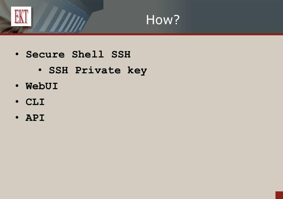 How? Secure Shell SSH SSH Private key WebUI CLI API