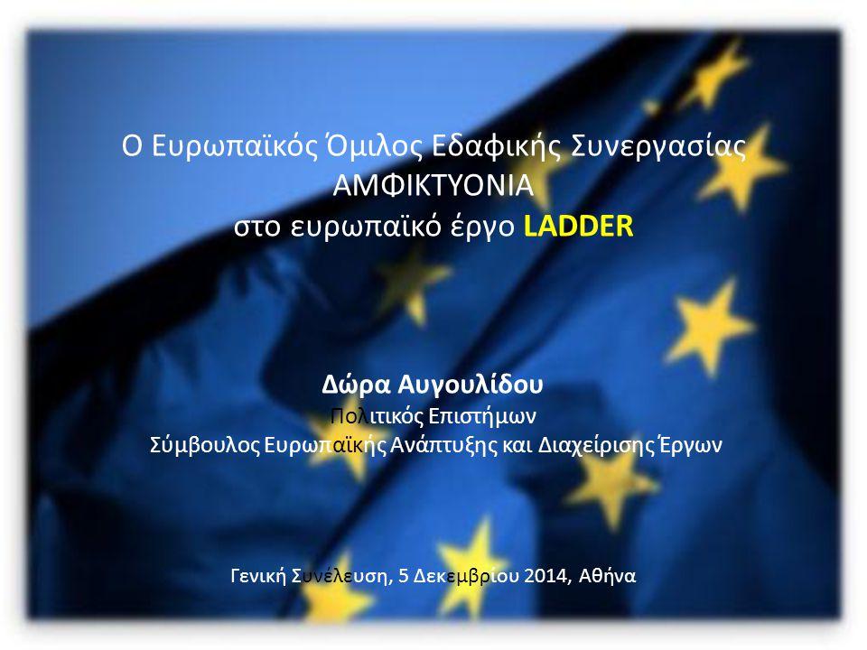 Ο Ευρωπαϊκός Όμιλος Εδαφικής Συνεργασίας ΑΜΦΙΚΤΥΟΝΙΑ στο ευρωπαϊκό έργο LADDER Δώρα Αυγουλίδου Πολιτικός Επιστήμων Σύμβουλος Ευρωπαϊκής Ανάπτυξης και Διαχείρισης Έργων Γενική Συνέλευση, 5 Δεκεμβρίου 2014, Αθήνα