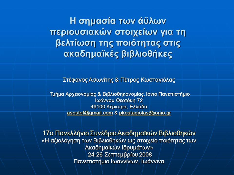 Η σημασία των άϋλων περιουσιακών στοιχείων για τη βελτίωση της ποιότητας στις ακαδημαϊκές βιβλιοθήκες Στέφανος Ασωνίτης & Πέτρος Κωσταγιόλας Τμήμα Αρχειονομίας & Βιβλιοθηκονομίας, Ιόνιο Πανεπιστήμιο Ιωάννου Θεοτόκη 72 Τμήμα Αρχειονομίας & Βιβλιοθηκονομίας, Ιόνιο Πανεπιστήμιο Ιωάννου Θεοτόκη 72 49100 Κέρκυρα, Ελλάδα asostef@gmail.comasostef@gmail.com & pkostagiolas@ionio.gr pkostagiolas@ionio.gr asostef@gmail.compkostagiolas@ionio.gr 17ο Πανελλήνιο Συνέδριο Ακαδημαϊκών Βιβλιοθηκών «Η αξιολόγηση των Βιβλιοθηκών ως στοιχείο ποιότητας των Ακαδημαϊκών Ιδρυμάτων» 24-26 Σεπτεμβρίου 2008 Πανεπιστήμιο Ιωαννίνων, Ιωάννινα