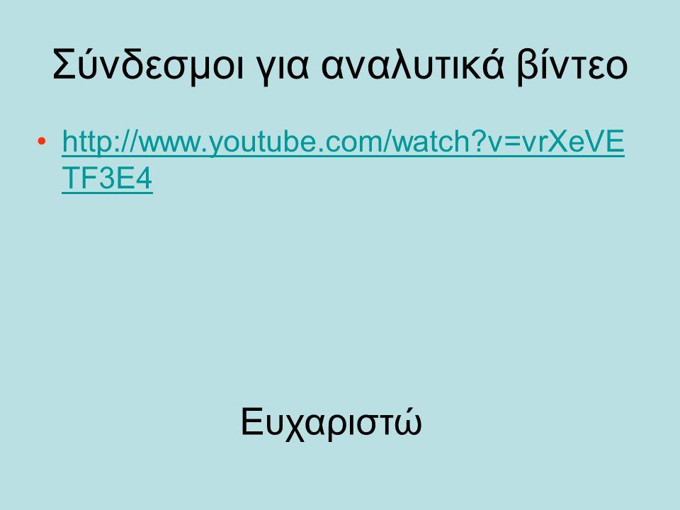 Σύνδεσμοι για αναλυτικά βίντεο http://www.youtube.com/watch?v=vrXeVE TF3E4http://www.youtube.com/watch?v=vrXeVE TF3E4 Ευχαριστώ