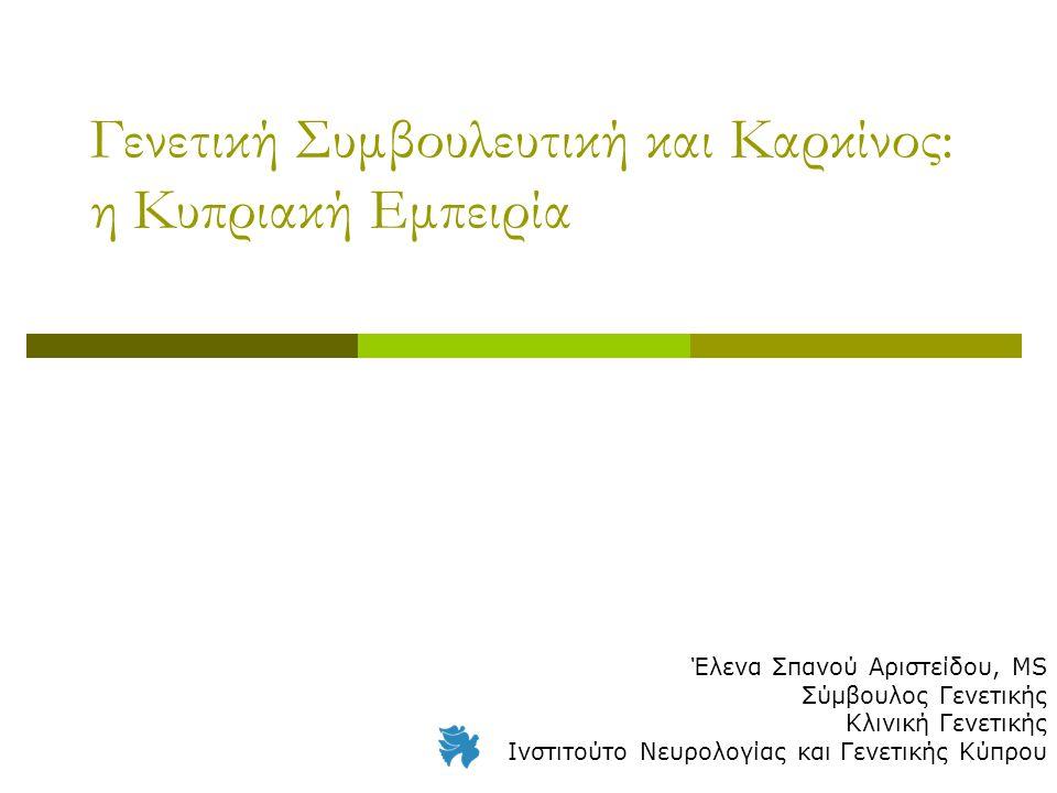 Γενετική Συμβουλευτική και Καρκίνος: η Κυπριακή Εμπειρία Έλενα Σπανού Αριστείδου, MS Σύμβουλος Γενετικής Κλινική Γενετικής Ινστιτούτο Νευρολογίας και Γενετικής Κύπρου