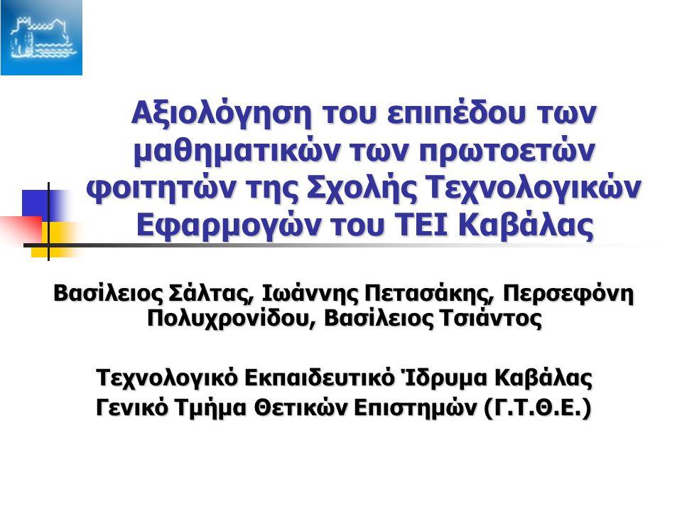 Αξιολόγηση του επιπέδου των μαθηματικών των πρωτοετών φοιτητών της Σχολής Τεχνολογικών Εφαρμογών του ΤΕΙ Καβάλας Βασίλειος Σάλτας, Ιωάννης Πετασάκης, Περσεφόνη Πολυχρονίδου, Βασίλειος Τσιάντος Τεχνολογικό Εκπαιδευτικό Ίδρυμα Καβάλας Γενικό Τμήμα Θετικών Επιστημών (Γ.Τ.Θ.Ε.)