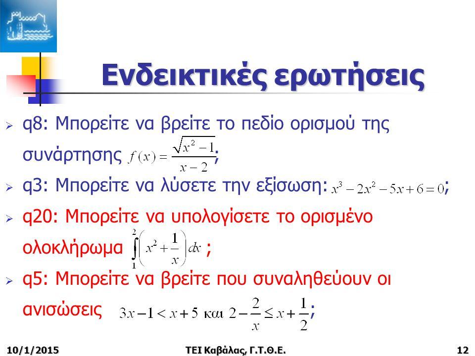 Ενδεικτικές ερωτήσεις  q8: Μπορείτε να βρείτε το πεδίο ορισμού της συνάρτησης ;  q3: Μπορείτε να λύσετε την εξίσωση: ;  q20: Μπορείτε να υπολογίσετε το ορισμένο ολοκλήρωμα ;  q5: Μπορείτε να βρείτε που συναληθεύουν οι ανισώσεις ; 10/1/2015 ΤΕΙ Καβάλας, Γ.Τ.Θ.Ε.