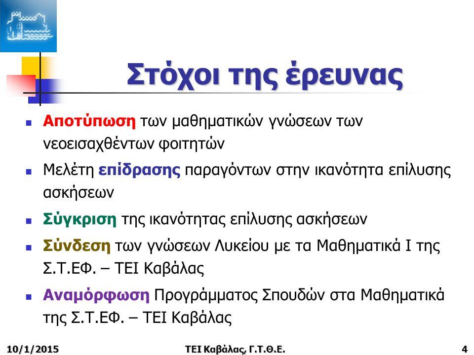 10/1/2015ΤΕΙ Καβάλας, Γ.Τ.Θ.Ε.4 Στόχοι της έρευνας Αποτύπωση των μαθηματικών γνώσεων των νεοεισαχθέντων φοιτητών Μελέτη επίδρασης παραγόντων στην ικανότητα επίλυσης ασκήσεων Σύγκριση της ικανότητας επίλυσης ασκήσεων Σύνδεση των γνώσεων Λυκείου με τα Μαθηματικά Ι της Σ.Τ.ΕΦ.