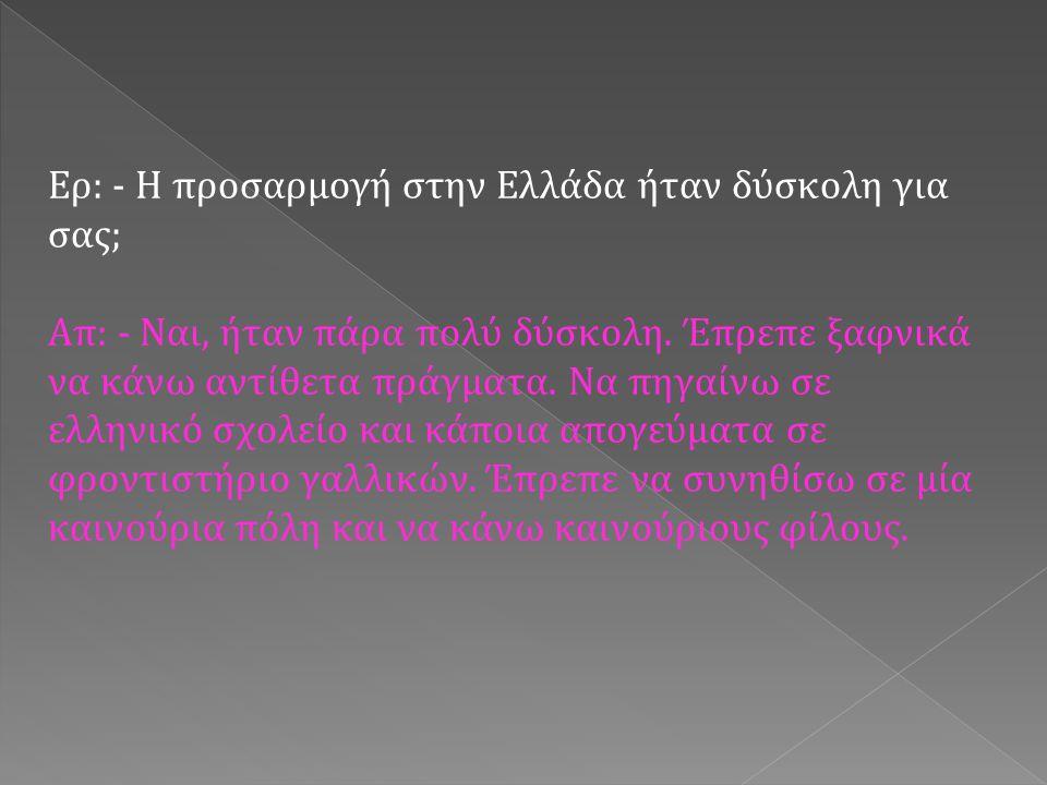 Ερ: - Η προσαρμογή στην Ελλάδα ήταν δύσκολη για σας; Απ: - Ναι, ήταν πάρα πολύ δύσκολη.