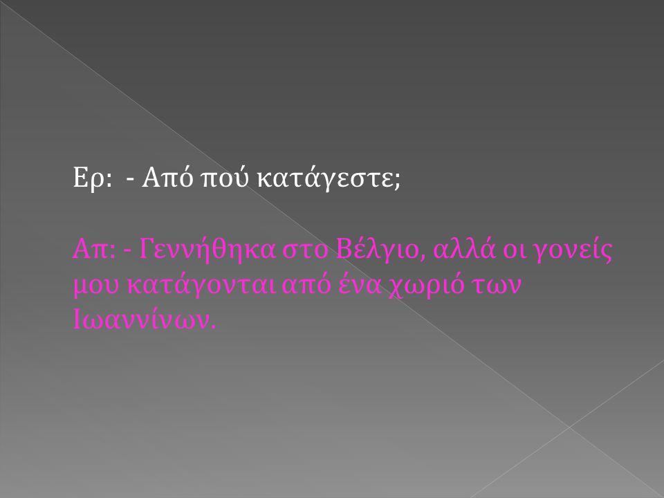 Ερ: - Πόσα χρόνια ζήσατε στο Βέλγιο; Απ: - Επέστρεψα στην Ελλάδα σε ηλικία 14 ετών.