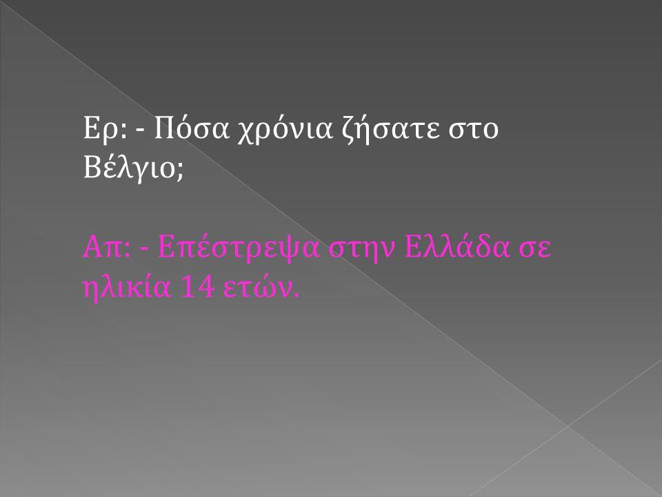 Ερ: - Σε τι σχολείο φοιτήσατε; Απ: - Πήγαινα σε γαλλικό σχολείο και δύο με τρία απογεύματα παρακολουθούσα μαθήματα σε ελληνικό σχολείο.