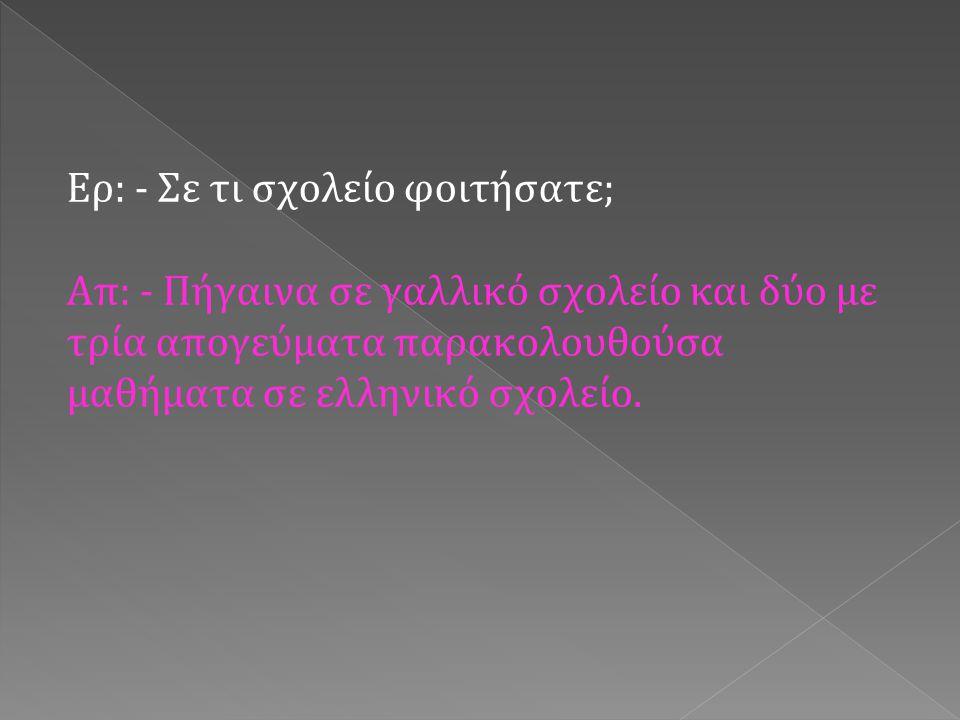 Ερ: - Μιλούσατε και τις δύο γλώσσες ; Απ: - Στο σχολείο και με τους φίλους μου μιλούσα γαλλικά, ενώ στο σπίτι μιλούσαμε ελληνικά, καθώς οι γονείς μου δε μιλούσαν καλά τη γαλλική γλώσσα.
