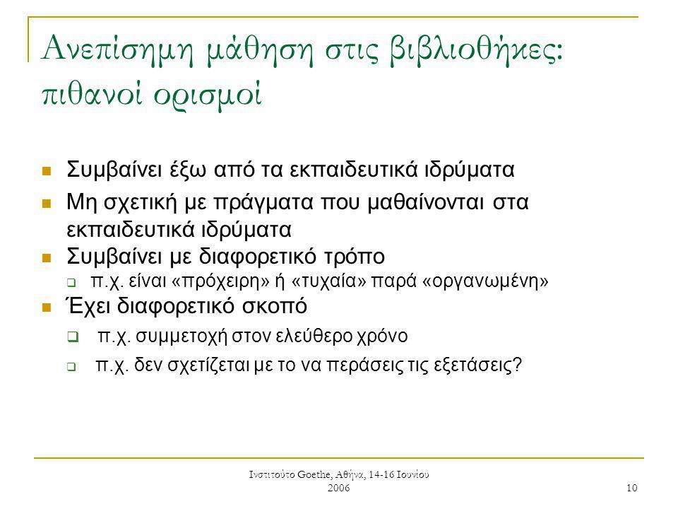 Ινστιτούτο Goethe, Αθήνα, 14-16 Ιουνίου 2006 10 Ανεπίσημη μάθηση στις βιβλιοθήκες: πιθανοί ορισμοί Συμβαίνει έξω από τα εκπαιδευτικά ιδρύματα Μη σχετική με πράγματα που μαθαίνονται στα εκπαιδευτικά ιδρύματα Συμβαίνει με διαφορετικό τρόπο  π.χ.