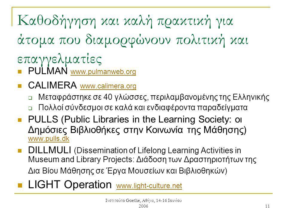 Ινστιτούτο Goethe, Αθήνα, 14-16 Ιουνίου 2006 11 Καθοδήγηση και καλή πρακτική για άτομα που διαμορφώνουν πολιτική και επαγγελματίες PULMAN www.pulmanweb.org www.pulmanweb.org CALIMERA www.calimera.org www.calimera.org  Μεταφράστηκε σε 40 γλώσσες, περιλαμβανομένης της Ελληνικής  Πολλοί σύνδεσμοι σε καλά και ενδιαφέροντα παραδείγματα PULLS (Public Libraries in the Learning Society: οι Δημόσιες Βιβλιοθήκες στην Κοινωνία της Μάθησης) www.pulls.dk www.pulls.dk DILLMULI (Dissemination of Lifelong Learning Activities in Museum and Library Projects: Διάδοση των Δραστηριοτήτων της Δια Βίου Μάθησης σε Έργα Μουσείων και Βιβλιοθηκών) LIGHT Operation www.light-culture.net www.light-culture.net