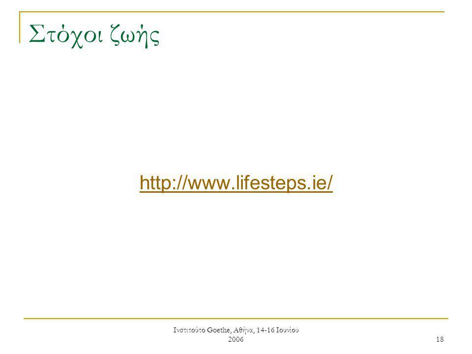Ινστιτούτο Goethe, Αθήνα, 14-16 Ιουνίου 2006 18 Στόχοι ζωής http://www.lifesteps.ie/