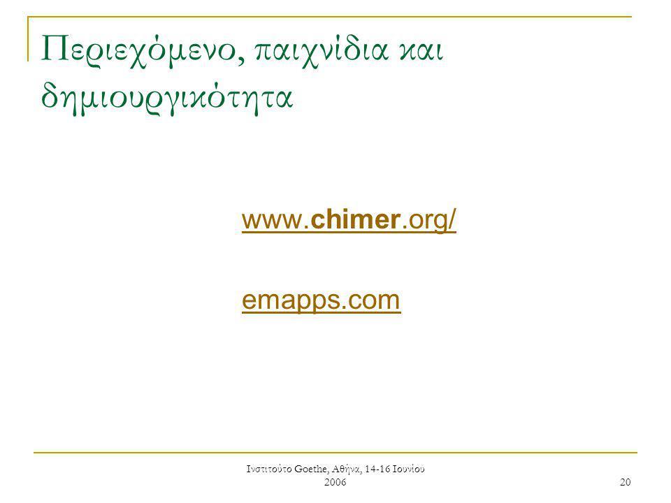Ινστιτούτο Goethe, Αθήνα, 14-16 Ιουνίου 2006 20 Περιεχόμενο, παιχνίδια και δημιουργικότητα www.chimer.org/ emapps.com