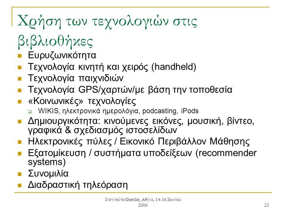 Ινστιτούτο Goethe, Αθήνα, 14-16 Ιουνίου 2006 22 Χρήση των τεχνολογιών στις βιβλιοθήκες Ευρυζωνικότητα Τεχνολογία κινητή και χειρός (handheld) Τεχνολογία παιχνιδιών Τεχνολογία GPS/χαρτών/με βάση την τοποθεσία «Κοινωνικές» τεχνολογίες  WIKIS, ηλεκτρονικά ημερολόγια, podcasting, iPods Δημιουργικότητα: κινούμενες εικόνες, μουσική, βίντεο, γραφικά & σχεδιασμός ιστοσελίδων Ηλεκτρονικές πύλες / Εικονικό Περιβάλλον Μάθησης Εξατομίκευση / συστήματα υποδείξεων (recommender systems) Συνομιλία Διαδραστική τηλεόραση
