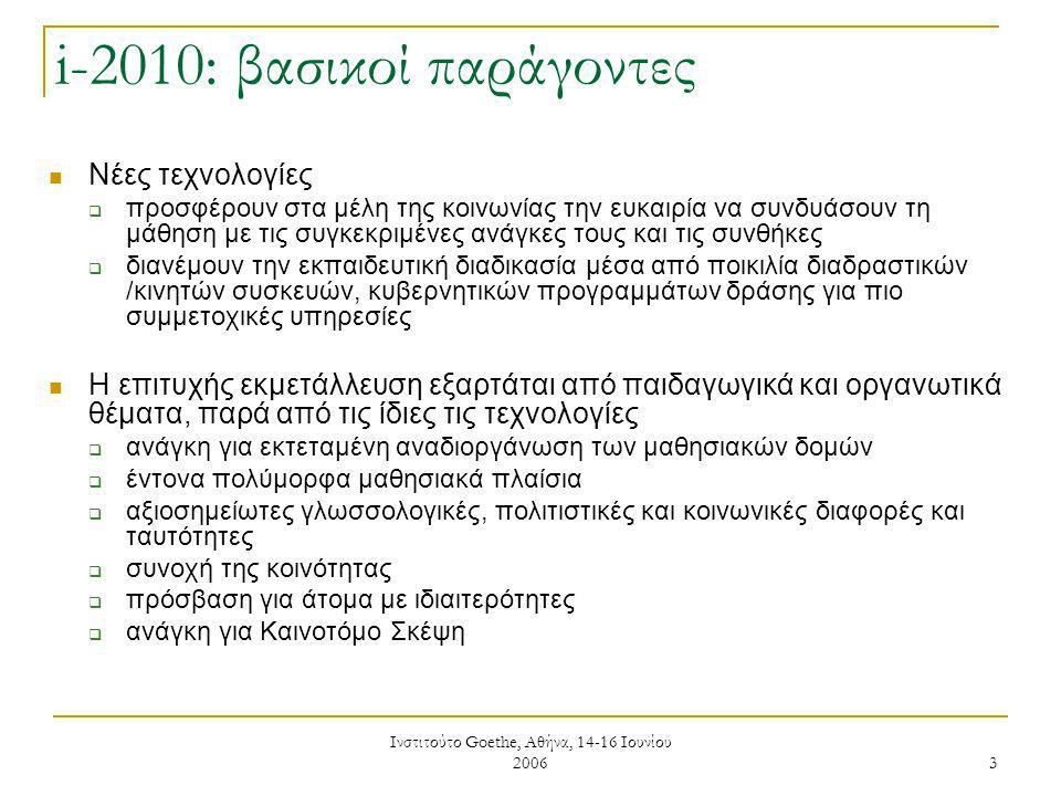 Ινστιτούτο Goethe, Αθήνα, 14-16 Ιουνίου 2006 3 i-2010: βασικοί παράγοντες Νέες τεχνολογίες  προσφέρουν στα μέλη της κοινωνίας την ευκαιρία να συνδυάσουν τη μάθηση με τις συγκεκριμένες ανάγκες τους και τις συνθήκες  διανέμουν την εκπαιδευτική διαδικασία μέσα από ποικιλία διαδραστικών /κινητών συσκευών, κυβερνητικών προγραμμάτων δράσης για πιο συμμετοχικές υπηρεσίες Η επιτυχής εκμετάλλευση εξαρτάται από παιδαγωγικά και οργανωτικά θέματα, παρά από τις ίδιες τις τεχνολογίες  ανάγκη για εκτεταμένη αναδιοργάνωση των μαθησιακών δομών  έντονα πολύμορφα μαθησιακά πλαίσια  αξιοσημείωτες γλωσσολογικές, πολιτιστικές και κοινωνικές διαφορές και ταυτότητες  συνοχή της κοινότητας  πρόσβαση για άτομα με ιδιαιτερότητες  ανάγκη για Καινοτόμο Σκέψη