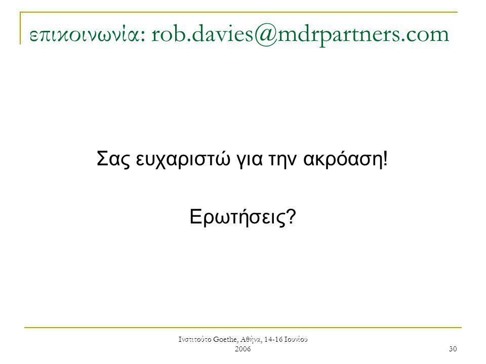 Ινστιτούτο Goethe, Αθήνα, 14-16 Ιουνίου 2006 30 επικοινωνία: rob.davies@mdrpartners.com Σας ευχαριστώ για την ακρόαση.