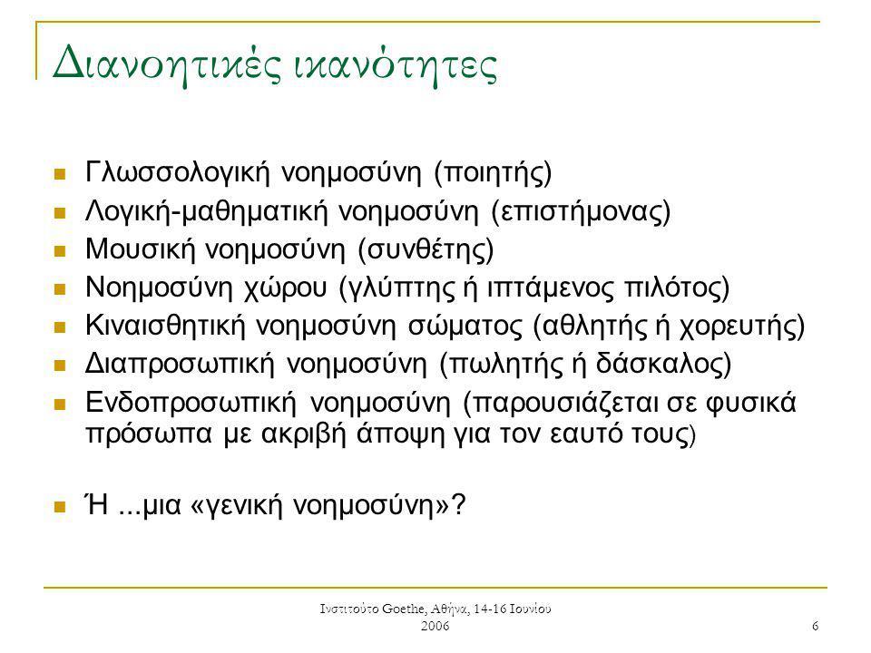Ινστιτούτο Goethe, Αθήνα, 14-16 Ιουνίου 2006 6 Διανοητικές ικανότητες Γλωσσολογική νοημοσύνη (ποιητής) Λογική-μαθηματική νοημοσύνη (επιστήμονας) Μουσική νοημοσύνη (συνθέτης) Νοημοσύνη χώρου (γλύπτης ή ιπτάμενος πιλότος) Κιναισθητική νοημοσύνη σώματος (αθλητής ή χορευτής) Διαπροσωπική νοημοσύνη (πωλητής ή δάσκαλος) Ενδοπροσωπική νοημοσύνη (παρουσιάζεται σε φυσικά πρόσωπα με ακριβή άποψη για τον εαυτό τους ) Ή...μια «γενική νοημοσύνη»