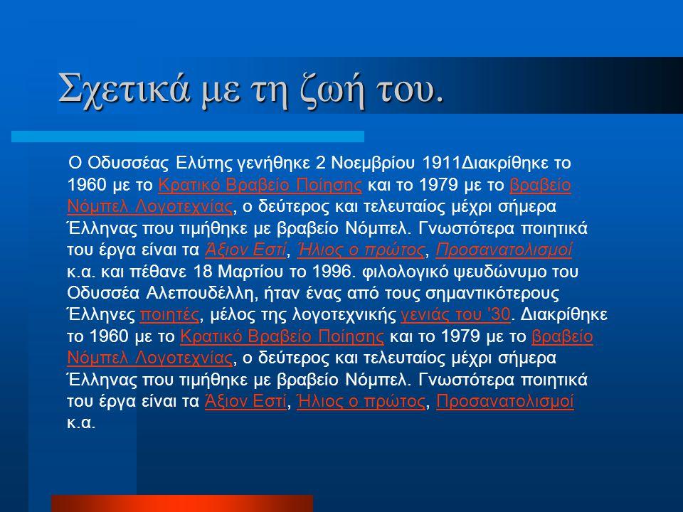 Σχετικά με τη ζωή του. Ο Οδυσσέας Ελύτης γενήθηκε 2 Νoεμβρίου 1911Διακρίθηκε το 1960 με το Κρατικό Βραβείο Ποίησης και το 1979 με το βραβείο Νόμπελ Λο