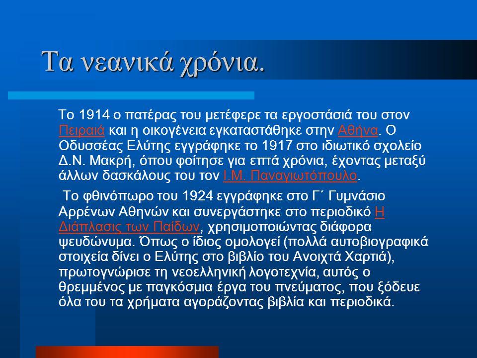 Το 1914 ο πατέρας του μετέφερε τα εργοστάσιά του στον Πειραιά και η οικογένεια εγκαταστάθηκε στην Αθήνα. O Οδυσσέας Ελύτης εγγράφηκε το 1917 στο ιδιωτ