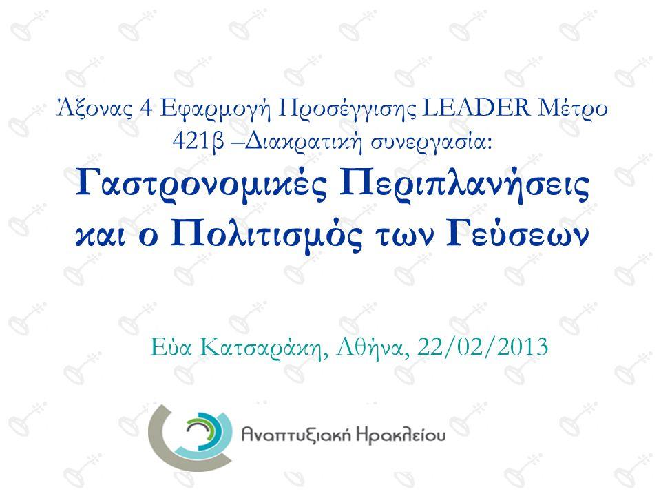 Άξονας 4 Εφαρμογή Προσέγγισης LEADER Μέτρο 421β –Διακρατική συνεργασία: Γαστρονομικές Περιπλανήσεις και ο Πολιτισμός των Γεύσεων Εύα Κατσαράκη, Αθήνα, 22/02/2013