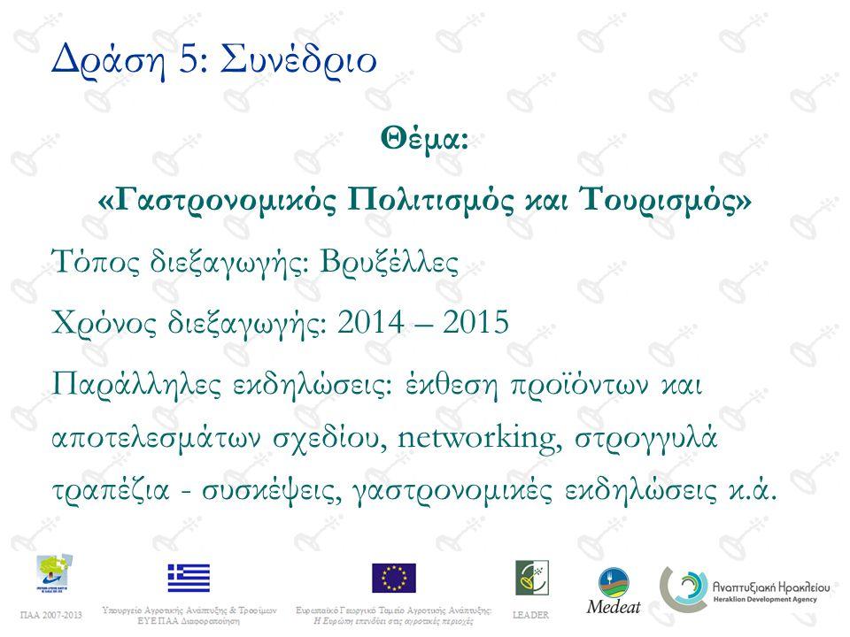 Δράση 5: Συνέδριο Θέμα: «Γαστρονομικός Πολιτισμός και Τουρισμός» Τόπος διεξαγωγής: Βρυξέλλες Χρόνος διεξαγωγής: 2014 – 2015 Παράλληλες εκδηλώσεις: έκθεση προϊόντων και αποτελεσμάτων σχεδίου, networking, στρογγυλά τραπέζια - συσκέψεις, γαστρονομικές εκδηλώσεις κ.ά.