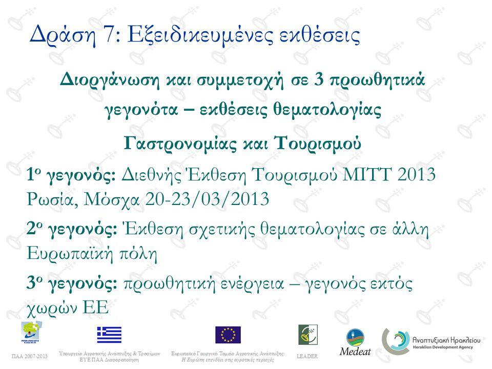Δράση 7: Εξειδικευμένες εκθέσεις Διοργάνωση και συμμετοχή σε 3 προωθητικά γεγονότα – εκθέσεις θεματολογίας Γαστρονομίας και Τουρισμού 1 ο γεγονός: Διεθνής Έκθεση Τουρισμού ΜΙΤΤ 2013 Ρωσία, Μόσχα 20-23/03/2013 2 ο γεγονός: Έκθεση σχετικής θεματολογίας σε άλλη Ευρωπαϊκή πόλη 3 ο γεγονός: προωθητική ενέργεια – γεγονός εκτός χωρών ΕΕ