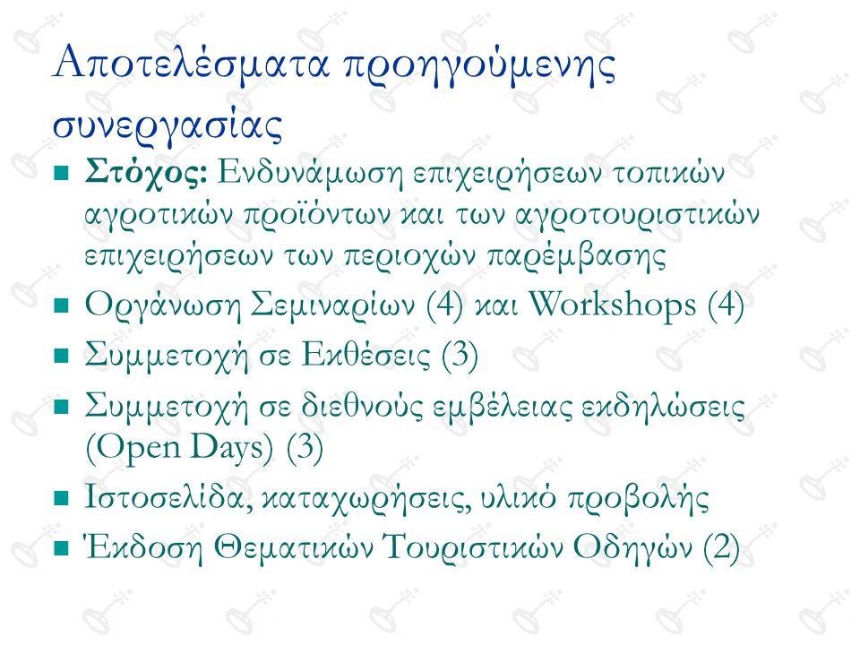 Αποτελέσματα προηγούμενης συνεργασίας Στόχος: Ενδυνάμωση επιχειρήσεων τοπικών αγροτικών προϊόντων και των αγροτουριστικών επιχειρήσεων των περιοχών παρέμβασης Οργάνωση Σεμιναρίων (4) και Workshops (4) Συμμετοχή σε Εκθέσεις (3) Συμμετοχή σε διεθνούς εμβέλειας εκδηλώσεις (Open Days) (3) Ιστοσελίδα, καταχωρήσεις, υλικό προβολής Έκδοση Θεματικών Τουριστικών Οδηγών (2)