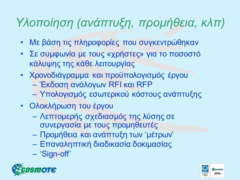Υλοποίηση (ανάπτυξη, προμήθεια, κλπ) Με βάση τις πληροφορίες που συγκεντρώθηκαν Σε συμφωνία με τους «χρήστες» για το ποσοστό κάλυψης της κάθε λειτουργίας Χρονοδιάγραμμα και προϋπολογισμός έργου –Έκδοση ανάλογων RFI και RFP –Υπολογισμός εσωτερικού κόστους ανάπτυξης Ολοκλήρωση του έργου –Λεπτομερής σχεδιασμός της λύσης σε συνεργασία με τους προμηθευτές –Προμήθεια και ανάπτυξη των 'μέτρων' –Επαναληπτική διαδικασία δοκιμασίας –'Sign-off'