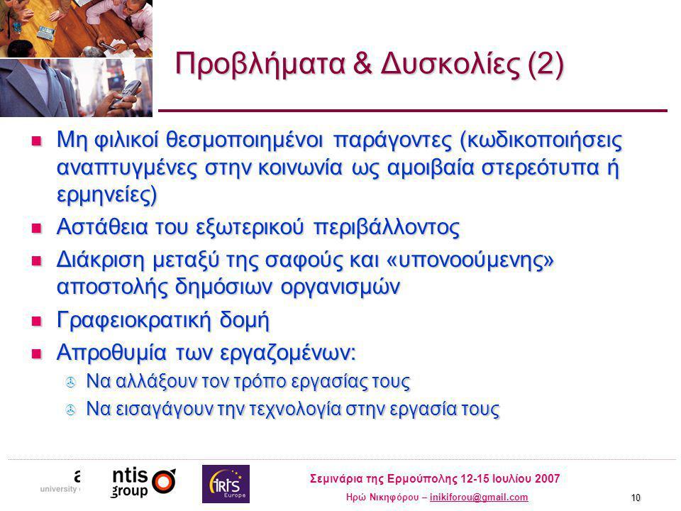 Σεμινάρια της Ερμούπολης 12-15 Ιουλίου 2007 Ηρώ Νικηφόρου – inikiforou@gmail.cominikiforou@gmail.com 10 Προβλήματα & Δυσκολίες (2) Μη φιλικοί θεσμοποιημένοι παράγοντες (κωδικοποιήσεις αναπτυγμένες στην κοινωνία ως αμοιβαία στερεότυπα ή ερμηνείες) Μη φιλικοί θεσμοποιημένοι παράγοντες (κωδικοποιήσεις αναπτυγμένες στην κοινωνία ως αμοιβαία στερεότυπα ή ερμηνείες) Αστάθεια του εξωτερικού περιβάλλοντος Αστάθεια του εξωτερικού περιβάλλοντος Διάκριση μεταξύ της σαφούς και «υπονοούμενης» αποστολής δημόσιων οργανισμών Διάκριση μεταξύ της σαφούς και «υπονοούμενης» αποστολής δημόσιων οργανισμών Γραφειοκρατική δομή Γραφειοκρατική δομή Απροθυμία των εργαζομένων: Απροθυμία των εργαζομένων:  Να αλλάξουν τον τρόπο εργασίας τους  Να εισαγάγουν την τεχνολογία στην εργασία τους