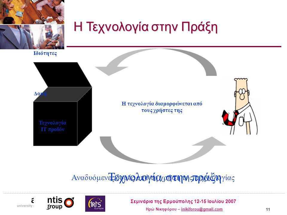 Σεμινάρια της Ερμούπολης 12-15 Ιουλίου 2007 Ηρώ Νικηφόρου – inikiforou@gmail.cominikiforou@gmail.com 11 Τεχνολογία IT προϊόν Δομή Ιδιότητες Η τεχνολογία διαμορφώνεται από τους χρήστες της Τεχνολογία στην πράξη Αναδυόμενες δομές από τη χρήση της τεχνολογίας Η Τεχνολογία στην Πράξη