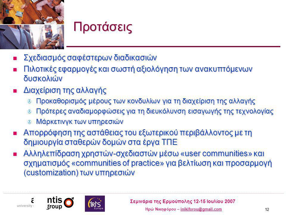 Σεμινάρια της Ερμούπολης 12-15 Ιουλίου 2007 Ηρώ Νικηφόρου – inikiforou@gmail.cominikiforou@gmail.com 12 Προτάσεις Σχεδιασμός σαφέστερων διαδικασιών Σχεδιασμός σαφέστερων διαδικασιών Πιλοτικές εφαρμογές και σωστή αξιολόγηση των ανακυπτόμενων δυσκολιών Πιλοτικές εφαρμογές και σωστή αξιολόγηση των ανακυπτόμενων δυσκολιών Διαχείριση της αλλαγής Διαχείριση της αλλαγής  Προκαθορισμός μέρους των κονδυλίων για τη διαχείριση της αλλαγής  Πρότερες αναδιαμορφώσεις για τη διευκόλυνση εισαγωγής της τεχνολογίας  Μάρκετινγκ των υπηρεσιών Απορρόφηση της αστάθειας του εξωτερικού περιβάλλοντος με τη δημιουργία σταθερών δομών στα έργα ΤΠΕ Απορρόφηση της αστάθειας του εξωτερικού περιβάλλοντος με τη δημιουργία σταθερών δομών στα έργα ΤΠΕ Αλληλεπίδραση χρηστών-σχεδιαστών μέσω «user communities» και σχηματισμός «communities of practice» για βελτίωση και προσαρμογή (customization) των υπηρεσιών Αλληλεπίδραση χρηστών-σχεδιαστών μέσω «user communities» και σχηματισμός «communities of practice» για βελτίωση και προσαρμογή (customization) των υπηρεσιών