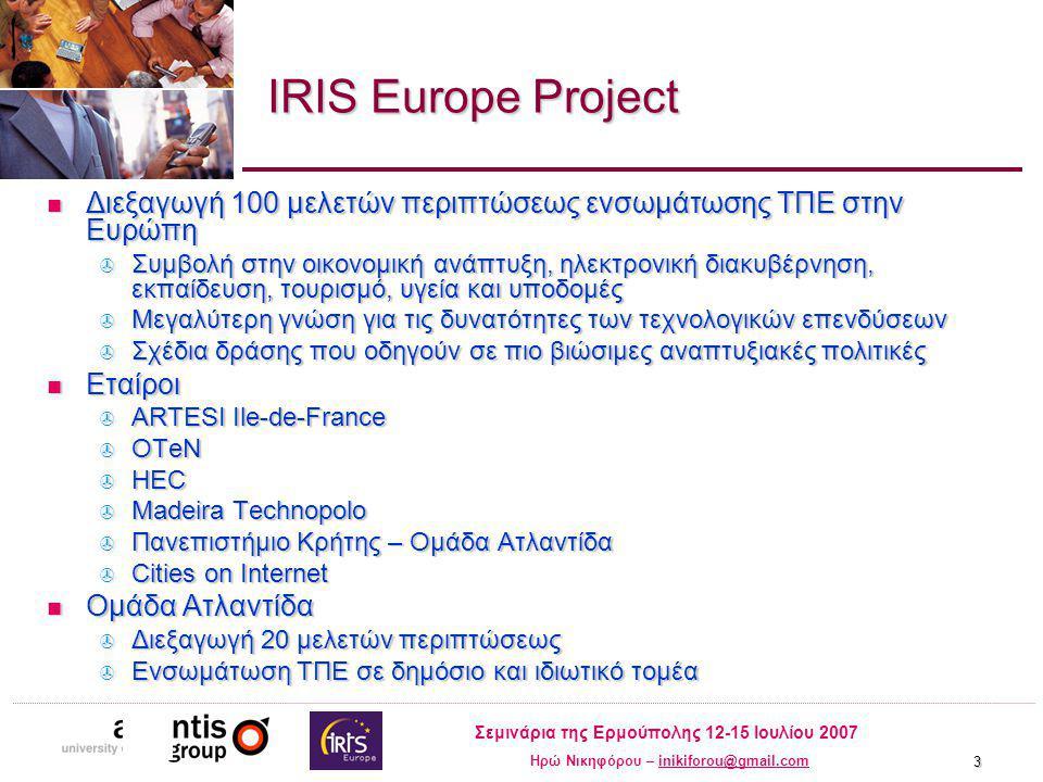 Σεμινάρια της Ερμούπολης 12-15 Ιουλίου 2007 Ηρώ Νικηφόρου – inikiforou@gmail.cominikiforou@gmail.com 3 IRIS Europe Project Διεξαγωγή 100 μελετών περιπτώσεως ενσωμάτωσης ΤΠΕ στην Ευρώπη Διεξαγωγή 100 μελετών περιπτώσεως ενσωμάτωσης ΤΠΕ στην Ευρώπη  Συμβολή στην οικονομική ανάπτυξη, ηλεκτρονική διακυβέρνηση, εκπαίδευση, τουρισμό, υγεία και υποδομές  Μεγαλύτερη γνώση για τις δυνατότητες των τεχνολογικών επενδύσεων  Σχέδια δράσης που οδηγούν σε πιο βιώσιμες αναπτυξιακές πολιτικές Εταίροι Εταίροι  ARTESI Ile-de-France  OTeN  HEC  Madeira Technopolo  Πανεπιστήμιο Κρήτης – Ομάδα Ατλαντίδα  Cities on Internet Ομάδα Ατλαντίδα Ομάδα Ατλαντίδα  Διεξαγωγή 20 μελετών περιπτώσεως  Ενσωμάτωση ΤΠΕ σε δημόσιο και ιδιωτικό τομέα