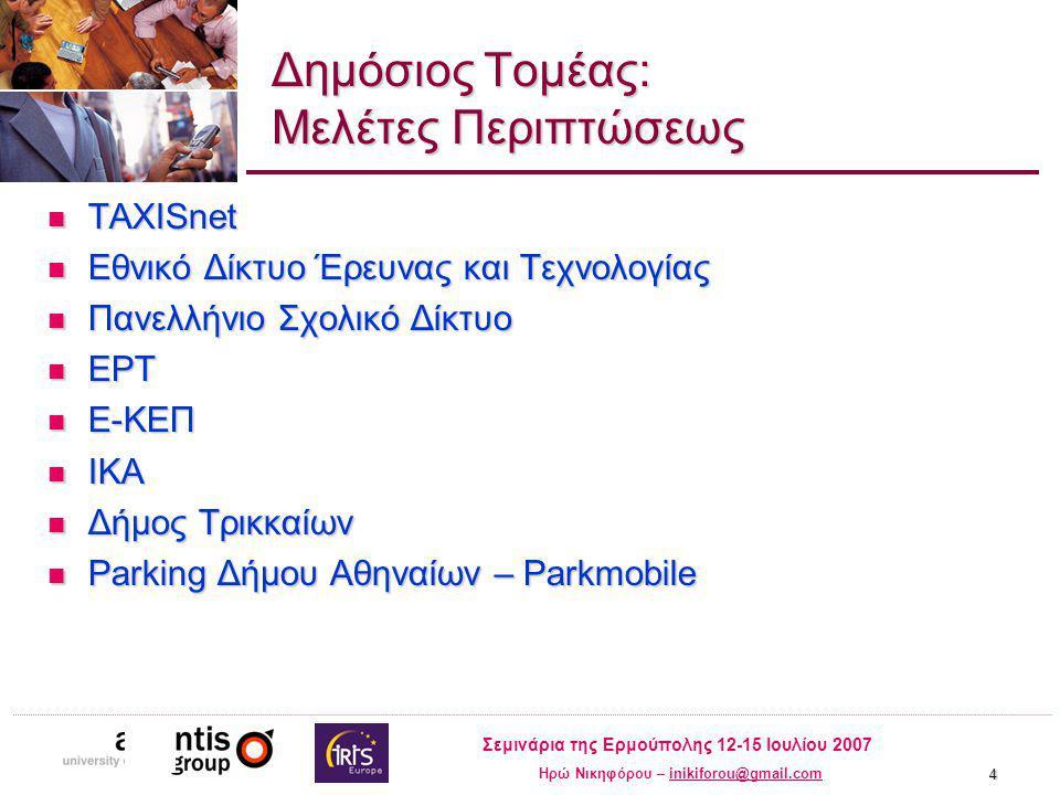 Σεμινάρια της Ερμούπολης 12-15 Ιουλίου 2007 Ηρώ Νικηφόρου – inikiforou@gmail.cominikiforou@gmail.com 4 Δημόσιος Τομέας: Μελέτες Περιπτώσεως TAXISnet TAXISnet Εθνικό Δίκτυο Έρευνας και Τεχνολογίας Εθνικό Δίκτυο Έρευνας και Τεχνολογίας Πανελλήνιο Σχολικό Δίκτυο Πανελλήνιο Σχολικό Δίκτυο ΕΡΤ ΕΡΤ E-ΚΕΠ E-ΚΕΠ ΙΚΑ ΙΚΑ Δήμος Τρικκαίων Δήμος Τρικκαίων Parking Δήμου Αθηναίων – Parkmobile Parking Δήμου Αθηναίων – Parkmobile