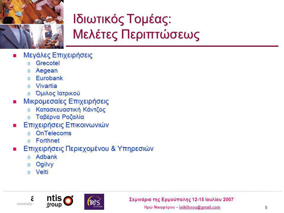 Σεμινάρια της Ερμούπολης 12-15 Ιουλίου 2007 Ηρώ Νικηφόρου – inikiforou@gmail.cominikiforou@gmail.com 5 Ιδιωτικός Τομέας: Μελέτες Περιπτώσεως Μεγάλες Επιχειρήσεις Μεγάλες Επιχειρήσεις  Grecotel  Aegean  Eurobank  Vivartia  Όμιλος Ιατρικού Μικρομεσαίες Επιχειρήσεις Μικρομεσαίες Επιχειρήσεις  Κατασκευαστική Κάντζος  Ταβέρνα Ροζαλία Επιχειρήσεις Επικοινωνιών Επιχειρήσεις Επικοινωνιών  OnTelecoms  Forthnet Επιχειρήσεις Περιεχομένου & Υπηρεσιών Επιχειρήσεις Περιεχομένου & Υπηρεσιών  Adbank  Ogilvy  Velti