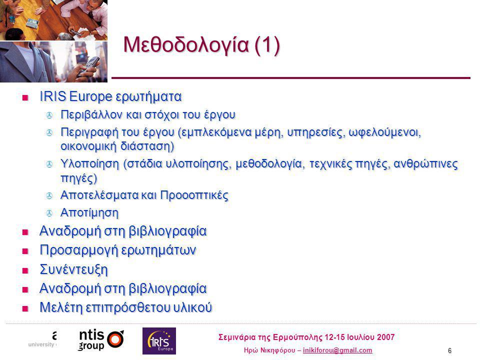 Σεμινάρια της Ερμούπολης 12-15 Ιουλίου 2007 Ηρώ Νικηφόρου – inikiforou@gmail.cominikiforou@gmail.com 6 Μεθοδολογία (1) IRIS Europe ερωτήματα IRIS Europe ερωτήματα  Περιβάλλον και στόχοι του έργου  Περιγραφή του έργου (εμπλεκόμενα μέρη, υπηρεσίες, ωφελούμενοι, οικονομική διάσταση)  Υλοποίηση (στάδια υλοποίησης, μεθοδολογία, τεχνικές πηγές, ανθρώπινες πηγές)  Αποτελέσματα και Προοοπτικές  Αποτίμηση Αναδρομή στη βιβλιογραφία Αναδρομή στη βιβλιογραφία Προσαρμογή ερωτημάτων Προσαρμογή ερωτημάτων Συνέντευξη Συνέντευξη Αναδρομή στη βιβλιογραφία Αναδρομή στη βιβλιογραφία Μελέτη επιπρόσθετου υλικού Μελέτη επιπρόσθετου υλικού