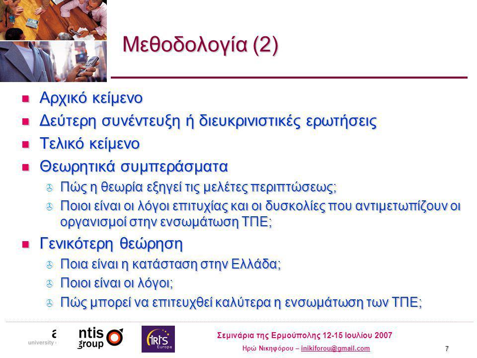 Σεμινάρια της Ερμούπολης 12-15 Ιουλίου 2007 Ηρώ Νικηφόρου – inikiforou@gmail.cominikiforou@gmail.com 7 Μεθοδολογία (2) Αρχικό κείμενο Αρχικό κείμενο Δεύτερη συνέντευξη ή διευκρινιστικές ερωτήσεις Δεύτερη συνέντευξη ή διευκρινιστικές ερωτήσεις Τελικό κείμενο Τελικό κείμενο Θεωρητικά συμπεράσματα Θεωρητικά συμπεράσματα  Πώς η θεωρία εξηγεί τις μελέτες περιπτώσεως;  Ποιοι είναι οι λόγοι επιτυχίας και οι δυσκολίες που αντιμετωπίζουν οι οργανισμοί στην ενσωμάτωση ΤΠΕ; Γενικότερη θεώρηση Γενικότερη θεώρηση  Ποια είναι η κατάσταση στην Ελλάδα;  Ποιοι είναι οι λόγοι;  Πώς μπορεί να επιτευχθεί καλύτερα η ενσωμάτωση των ΤΠΕ;